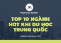 Top 10 ngành hot khi du học Trung Quốc